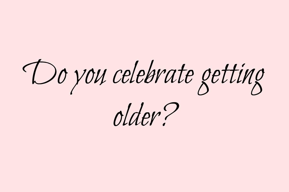 Do you celebrate getting older?